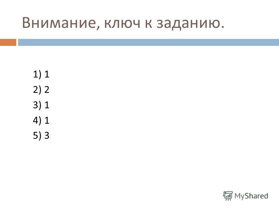 Внимание, ключ к заданию. 1) 1 2) 2 3) 1 4) 1 5) 3