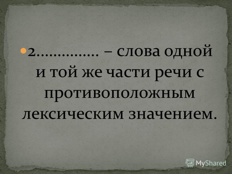 2.………….. – слова одной и той же части речи с противоположным лексическим значением.