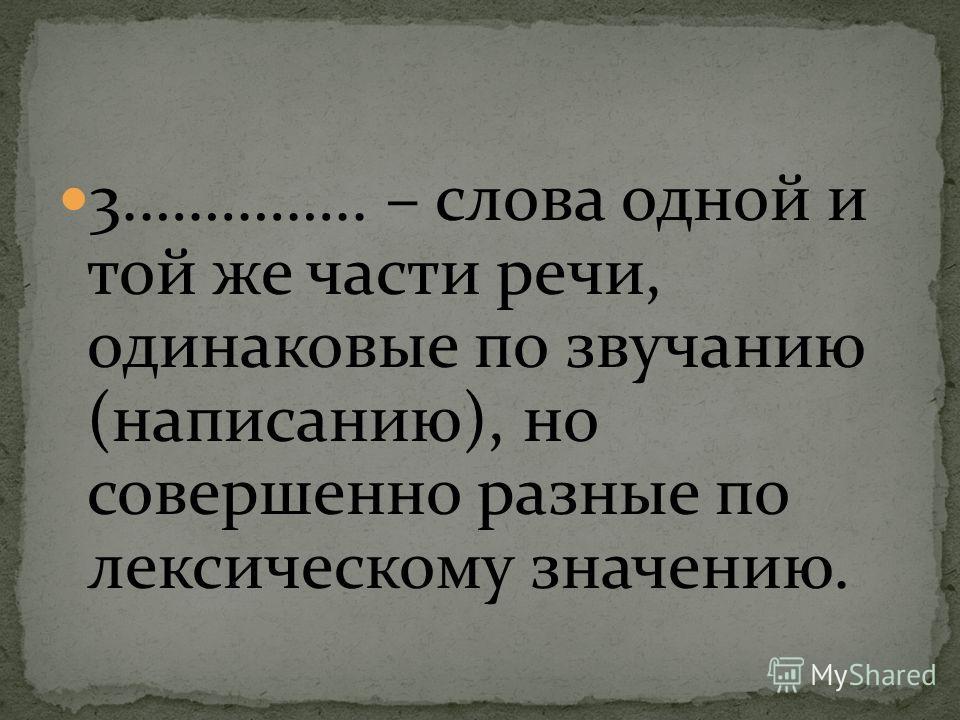 3.………….. – слова одной и той же части речи, одинаковые по звучанию (написанию), но совершенно разные по лексическому значению.