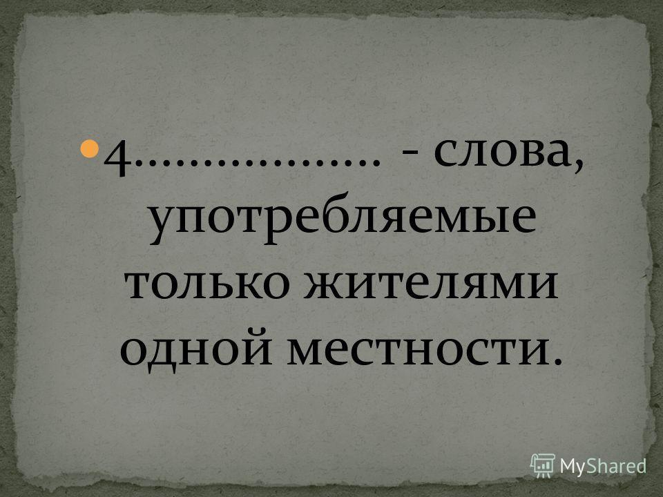 4.................. - слова, употребляемые только жителями одной местности.