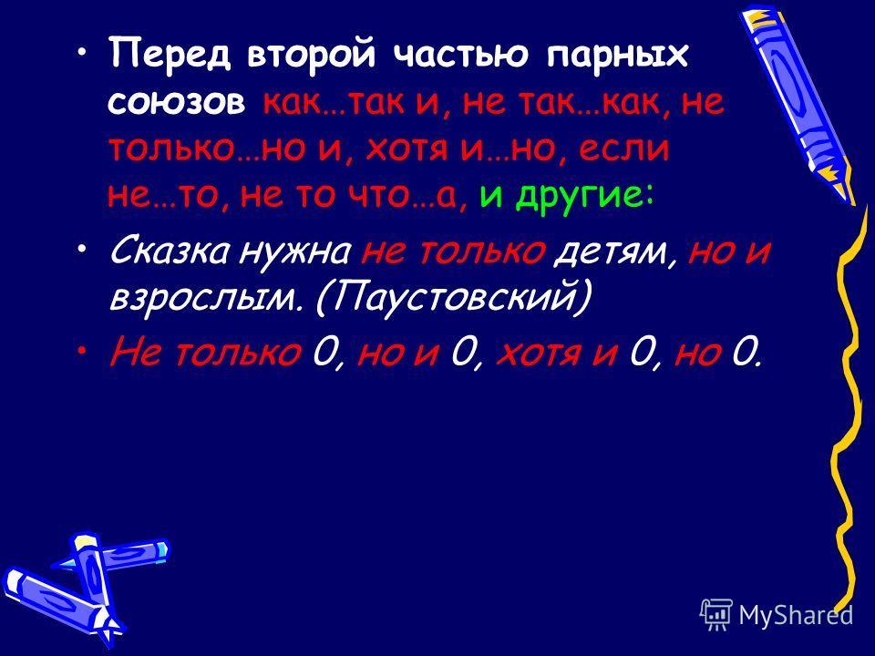 Перед второй частью парных союзов как…так и, не так…как, не только…но и, хотя и…но, если не…то, не то что…а, и другие: Сказка нужна не только детям, но и взрослым. (Паустовский) Не только 0, но и 0, хотя и 0, но 0.