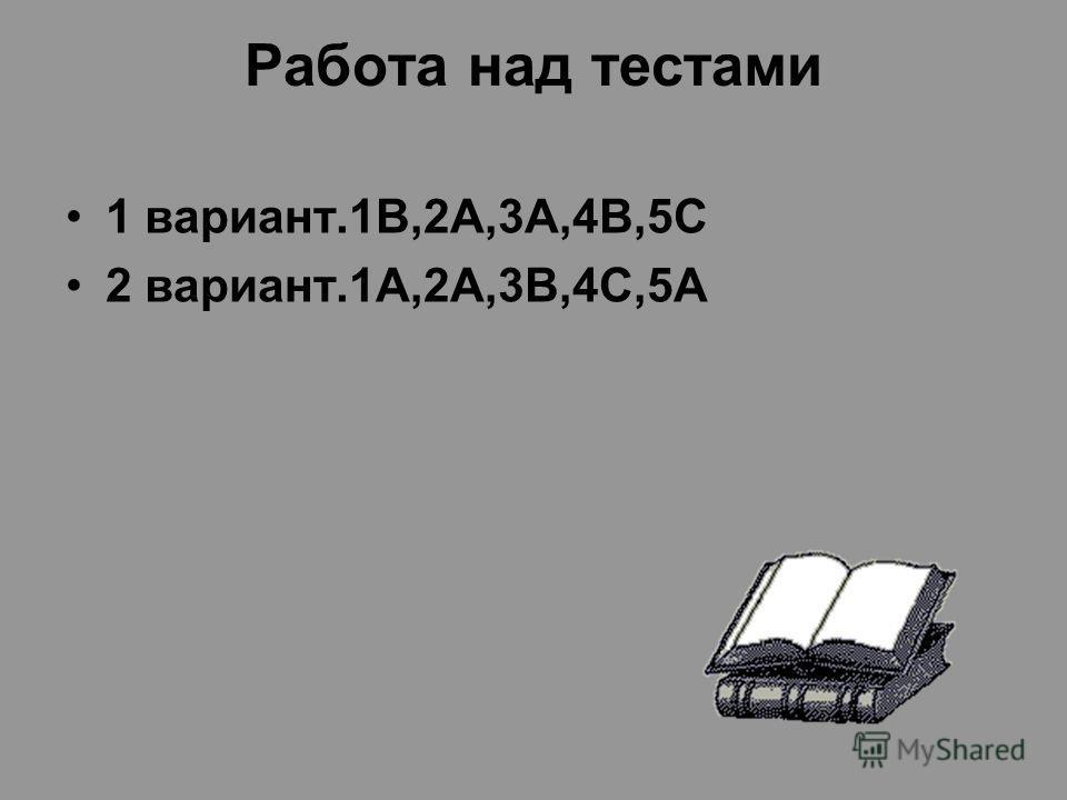 Работа над тестами 1 вариант.1В,2А,3А,4В,5С 2 вариант.1А,2А,3В,4С,5А
