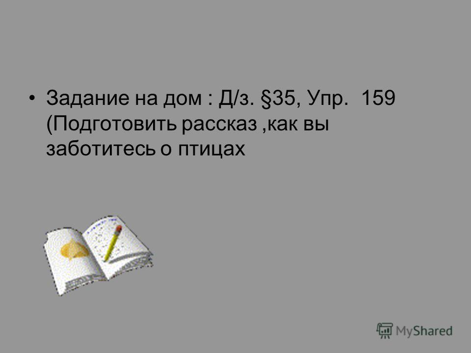 Задание на дом : Д/з. §35, Упр. 159 (Подготовить рассказ,как вы заботитесь о птицах