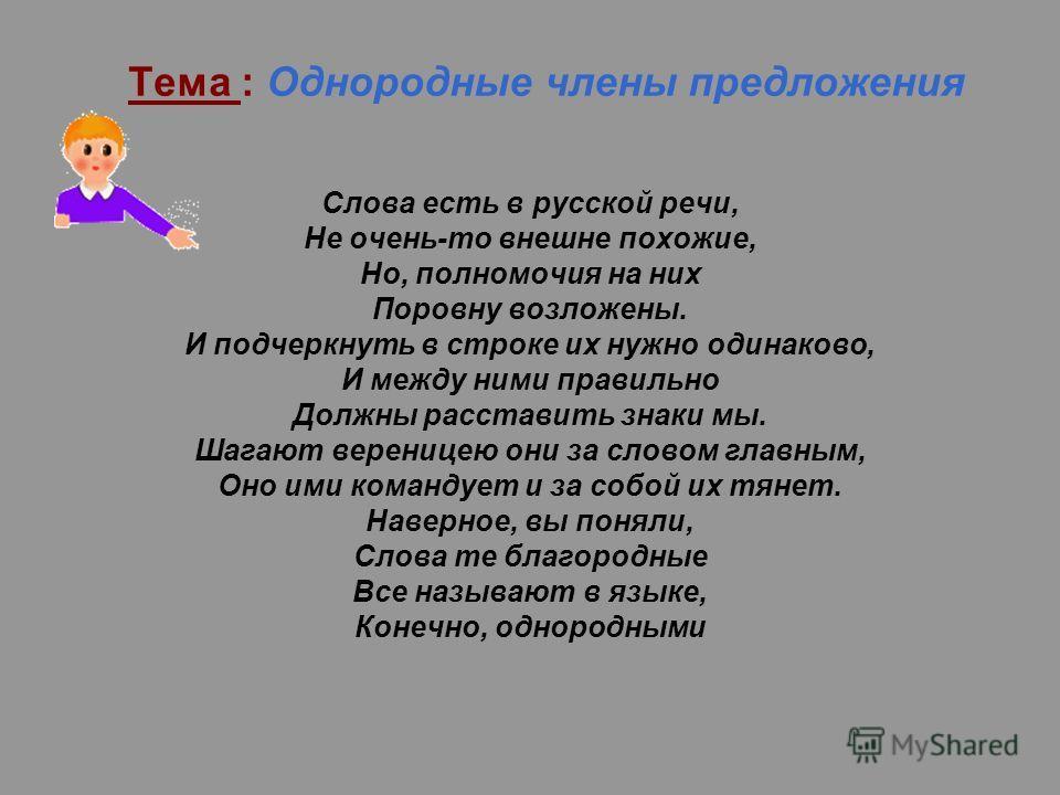Тема : Однородные члены предложения Слова есть в русской речи, Не очень-то внешне похожие, Но, полномочия на них Поровну возложены. И подчеркнуть в строке их нужно одинаково, И между ними правильно Должны расставить знаки мы. Шагают вереницею они за