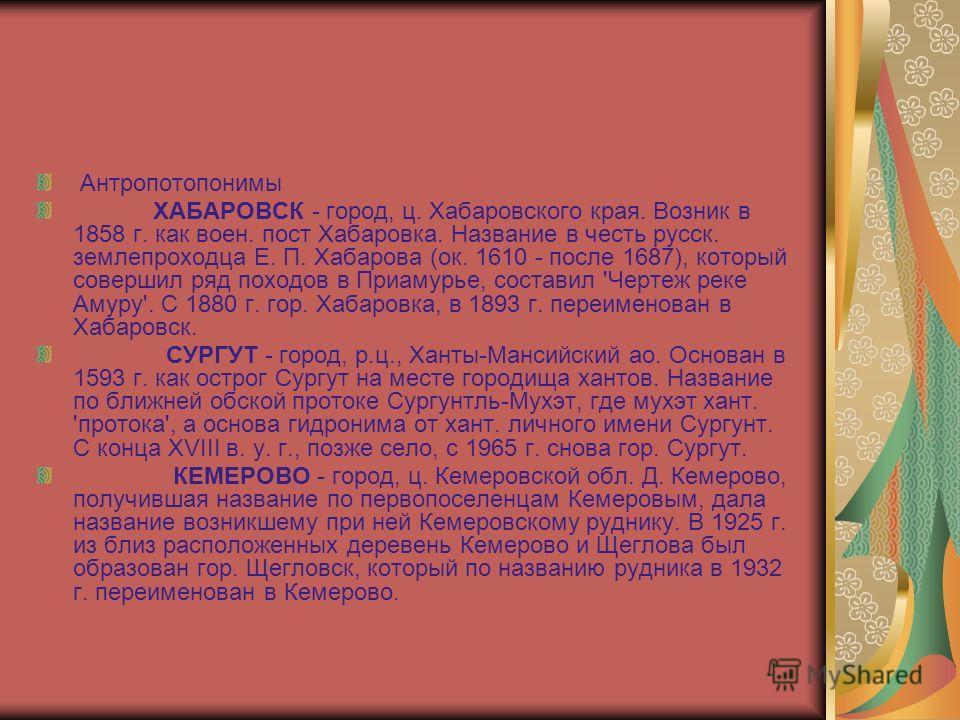 Антропотопонимы ХАБАРОВСК - город, ц. Хабаровского края. Возник в 1858 г. как воен. пост Хабаровка. Название в честь русск. землепроходца Е. П. Хабарова (ок. 1610 - после 1687), который совершил ряд походов в Приамурье, составил 'Чертеж реке Амуру'.