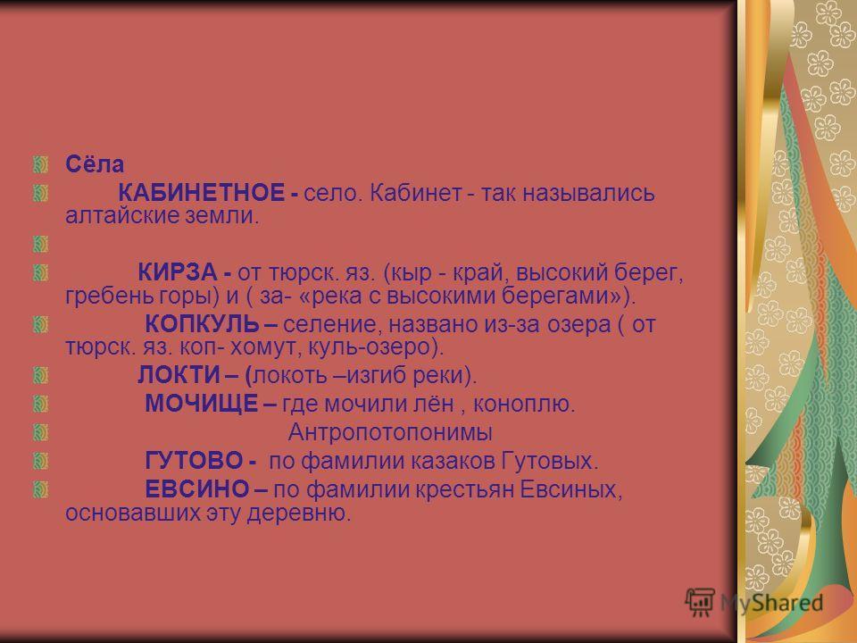 Сёла КАБИНЕТНОЕ - село. Кабинет - так назывались алтайские земли. КИРЗА - от тюрск. яз. (кыр - край, высокий берег, гребень горы) и ( за- «река с высокими берегами»). КОПКУЛЬ – селение, названо из-за озера ( от тюрск. яз. коп- хомут, куль-озеро). ЛОК