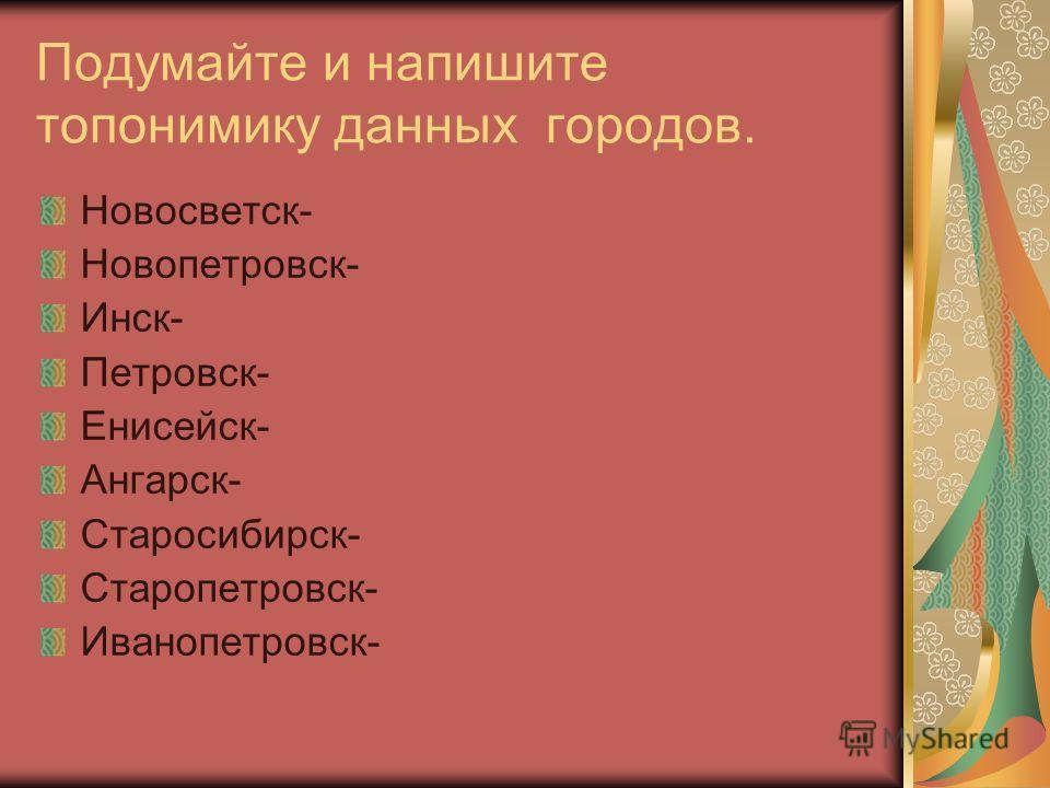 Подумайте и напишите топонимику данных городов. Новосветск- Новопетровск- Инск- Петровск- Енисейск- Ангарск- Старосибирск- Старопетровск- Иванопетровск-