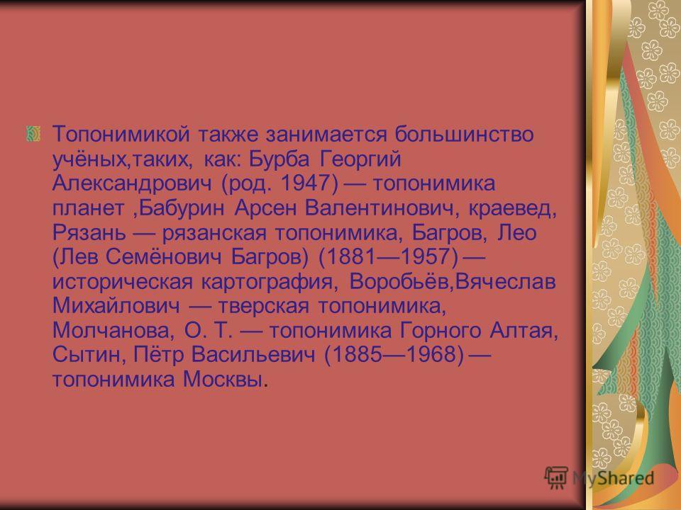 Топонимикой также занимается большинство учёных,таких, как: Бурба Георгий Александрович (род. 1947) топонимика планет,Бабурин Арсен Валентинович, краевед, Рязань рязанская топонимика, Багров, Лео (Лев Семёнович Багров) (18811957) историческая картогр