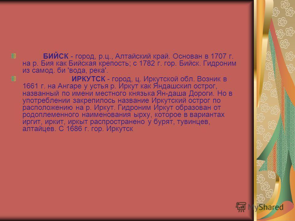 БИЙСК - город, р.ц., Алтайский край. Основан в 1707 г. на р. Бия как Бийская крепость; с 1782 г. гор. Бийск. Гидроним из самод. би 'вода, река'. ИРКУТСК - город, ц. Иркутской обл. Возник в 1661 г. на Ангаре у устья р. Иркут как Яндашскип острог, назв