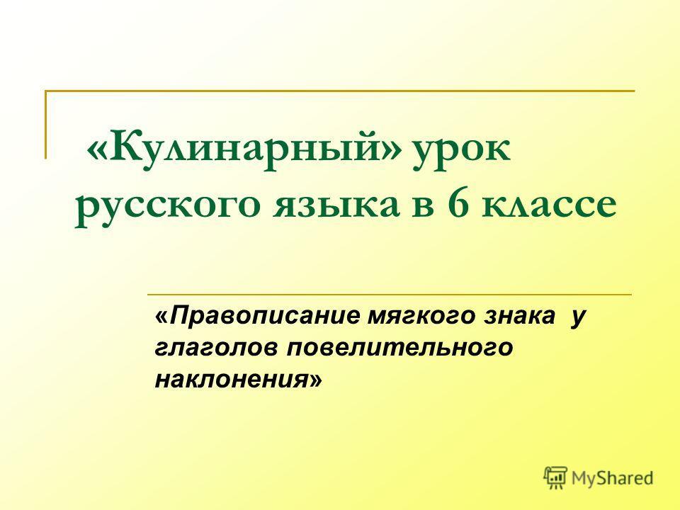 «Кулинарный» урок русского языка в 6 классе «Правописание мягкого знака у глаголов повелительного наклонения»