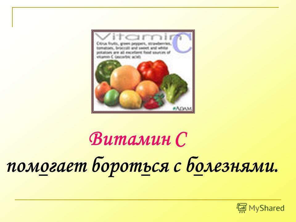 Витамин С помогает бороться с болезнями.