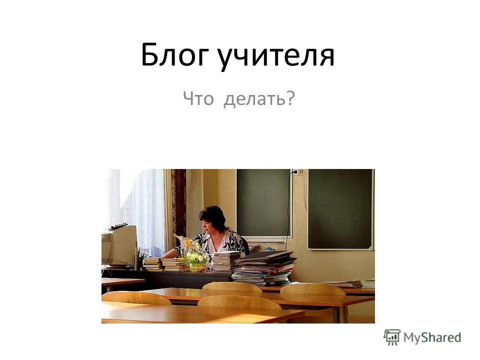Блог учителя Что делать?
