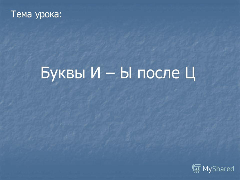 Тема урока: Буквы И – Ы после Ц