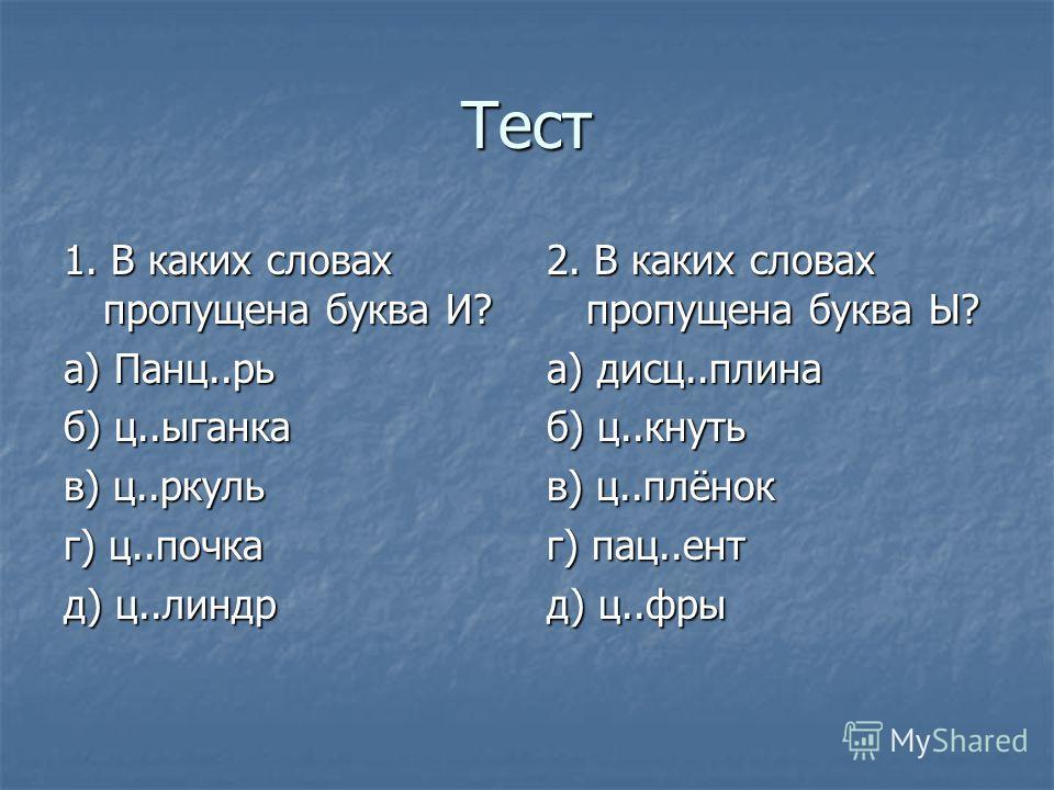Тест 1. В каких словах пропущена буква И? а) Панц..рь б) ц..ыганка в) ц..ркуль г) ц..почка д) ц..линдр 2. В каких словах пропущена буква Ы? а) дисц..плина б) ц..кнуть в) ц..плёнок г) пац..ент д) ц..фры