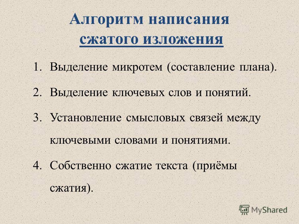 Алгоритм написания сжатого изложения 1.Выделение микротем (составление плана). 2.Выделение ключевых слов и понятий. 3.Установление смысловых связей между ключевыми словами и понятиями. 4.Собственно сжатие текста (приёмы сжатия).
