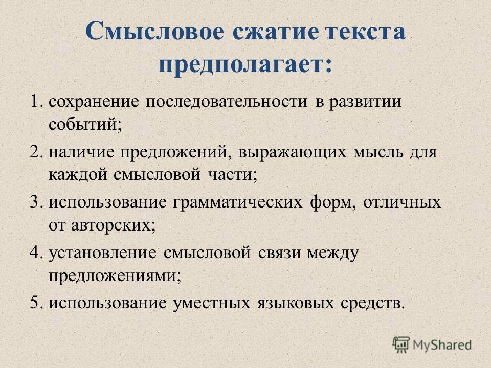 Смысловое сжатие текста предполагает: 1.сохранение последовательности в развитии событий; 2.наличие предложений, выражающих мысль для каждой смысловой части; 3.использование грамматических форм, отличных от авторских; 4.установление смысловой связи м