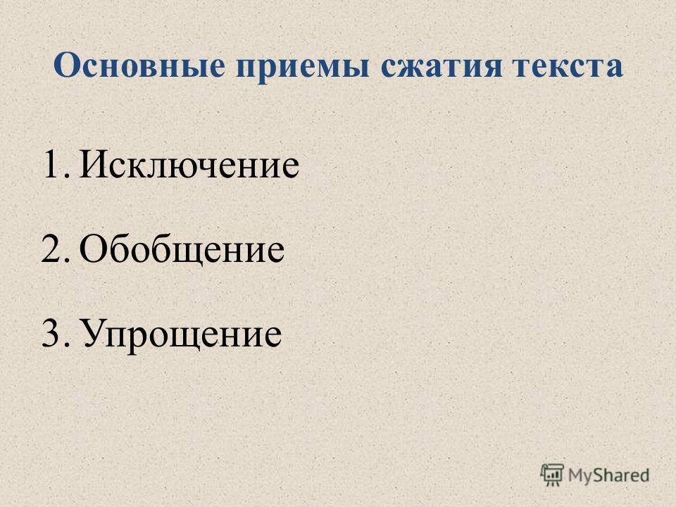 Основные приемы сжатия текста 1.Исключение 2.Обобщение 3.Упрощение