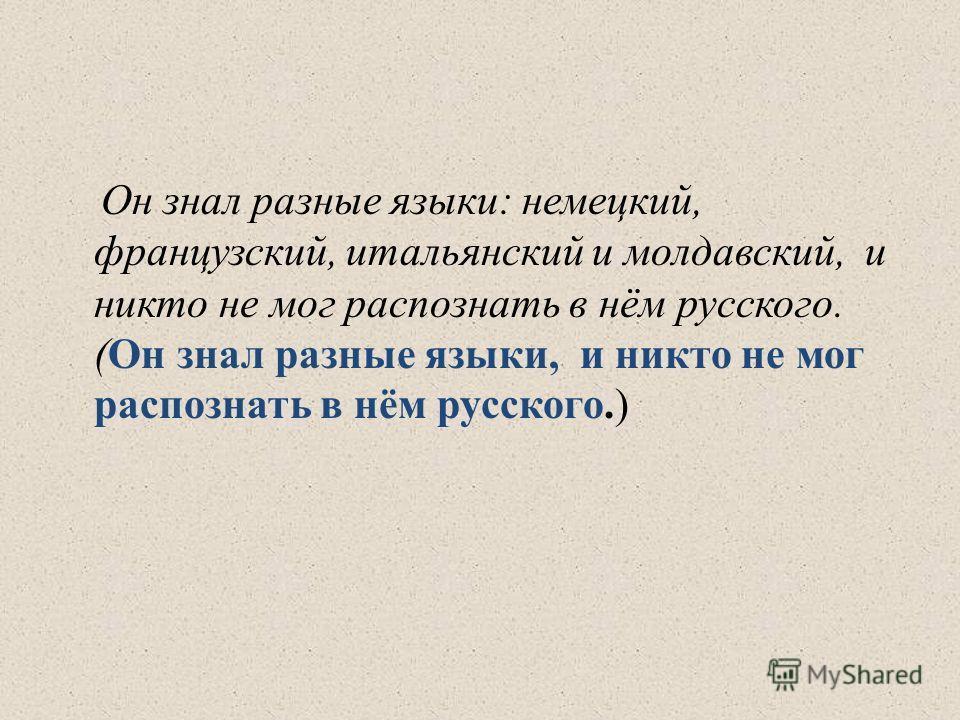 Он знал разные языки: немецкий, французский, итальянский и молдавский, и никто не мог распознать в нём русского. (Он знал разные языки, и никто не мог распознать в нём русского.)