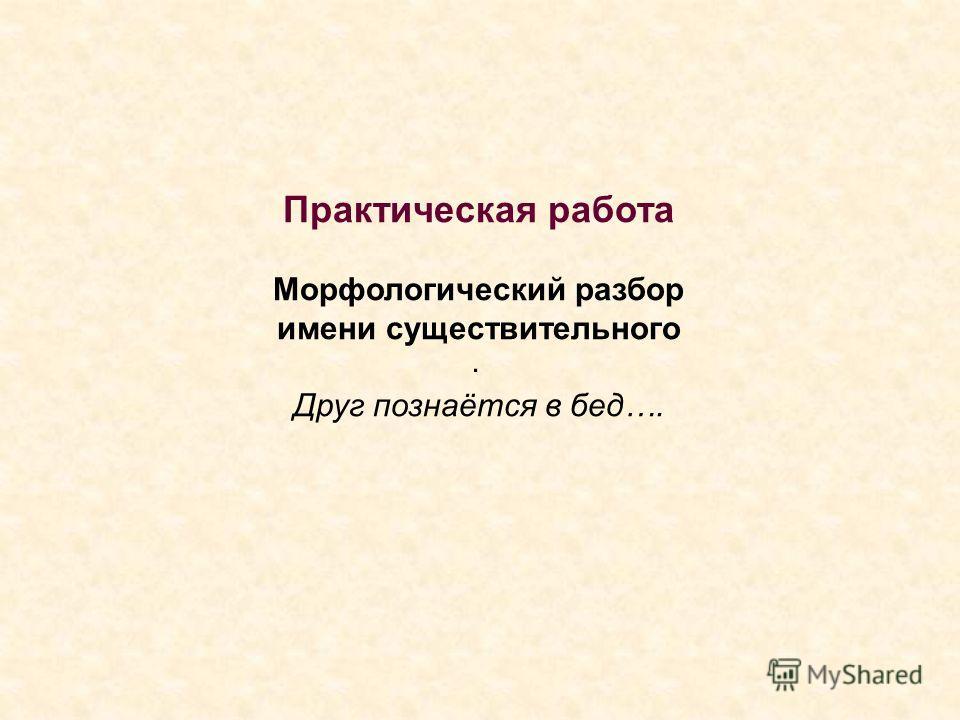 . Практическая работа Морфологический разбор имени существительного Друг познаётся в бед….