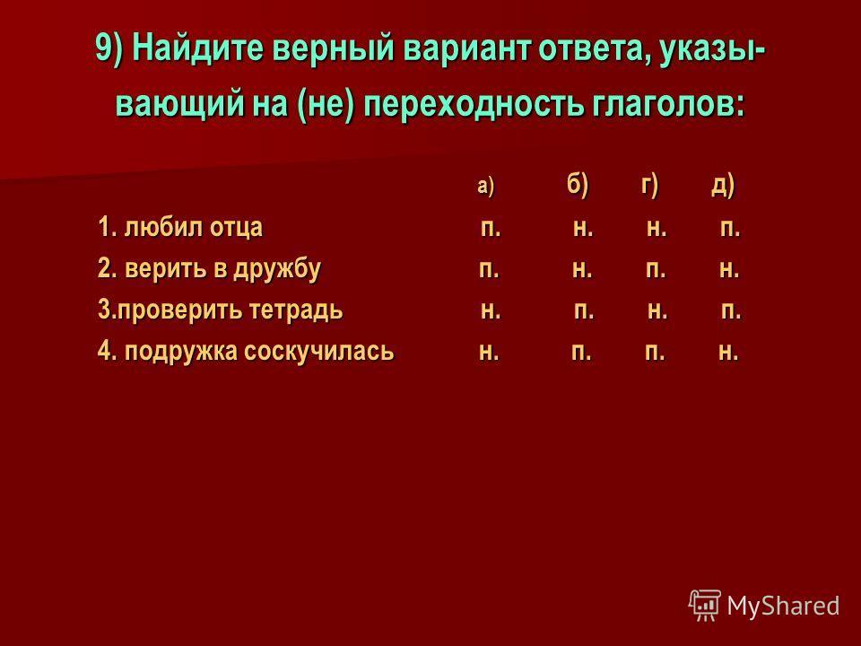 9) Найдите верный вариант ответа, указы- вающий на (не) переходность глаголов: а) б) г) д) а) б) г) д) 1. любил отца п. н. н. п. 1. любил отца п. н. н. п. 2. верить в дружбу п. н. п. н. 2. верить в дружбу п. н. п. н. 3.проверить тетрадь н. п. н. п. 3