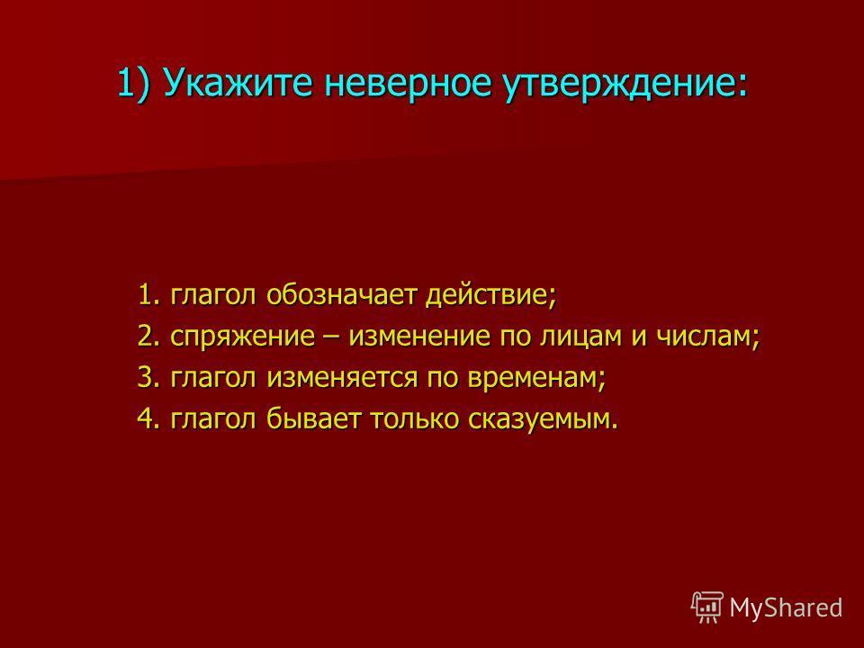 1) Укажите неверное утверждение: 1. глагол обозначает действие; 2. спряжение – изменение по лицам и числам; 3. глагол изменяется по временам; 4. глагол бывает только сказуемым.