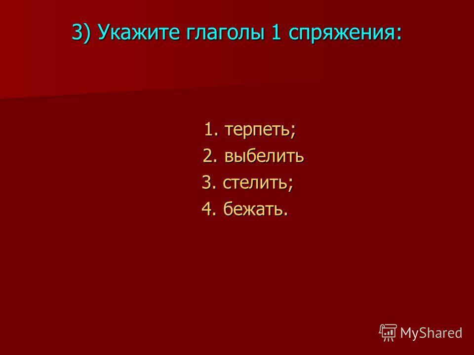 3) Укажите глаголы 1 спряжения: 1. терпеть; 1. терпеть; 2. выбелить 2. выбелить 3. стелить; 3. стелить; 4. бежать. 4. бежать.