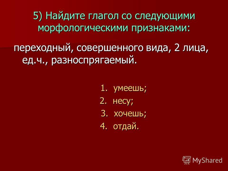 5) Найдите глагол со следующими морфологическими признаками: переходный, совершенного вида, 2 лица, ед.ч., разноспрягаемый. 1. умеешь; 1. умеешь; 2. несу; 2. несу; 3. хочешь; 3. хочешь; 4. отдай. 4. отдай.