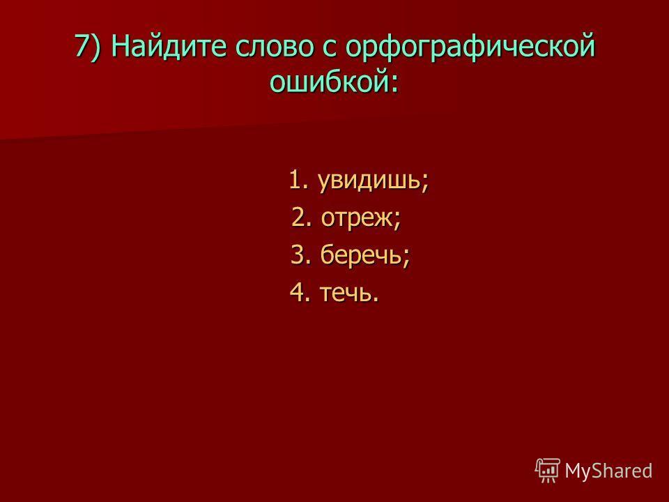 7) Найдите слово с орфографической ошибкой: 1. увидишь; 1. увидишь; 2. отреж; 2. отреж; 3. беречь; 3. беречь; 4. течь.