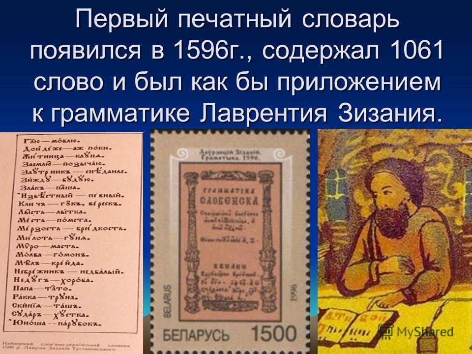 Первый печатный словарь появился в 1596г., содержал 1061 слово и был как бы приложением к грамматике Лаврентия Зизания.
