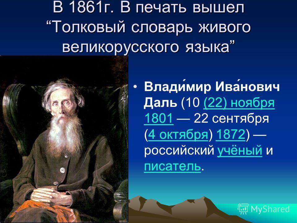 В 1861г. В печать вышелТолковый словарь живого великорусского языка Влади́мир Ива́нович Даль (10 (22) ноября 1801 22 сентября (4 октября) 1872) российский учёный и писатель.(22) ноября 18014 октября1872учёный писатель