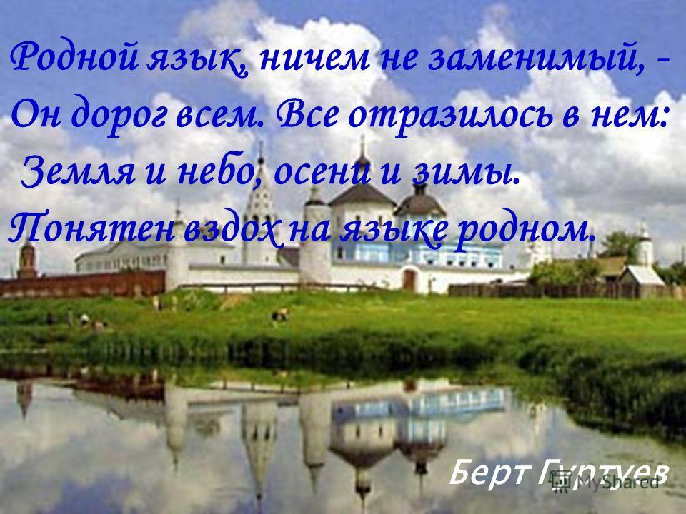 Родной язык, ничем не заменимый, - Он дорог всем. Все отразилось в нем: Земля и небо, осени и зимы. Понятен вздох на языке родном. Берт Гуртуев