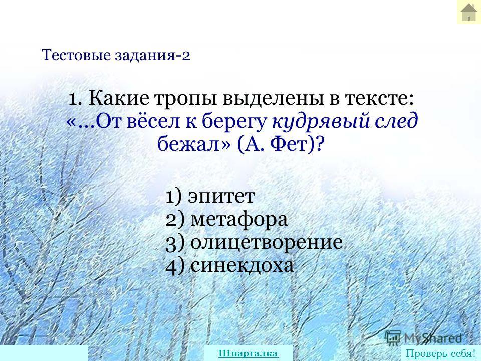 1. Какие тропы выделены в тексте: «...От вёсел к берегу кудрявый след бежал» (А. Фет)? 1) эпитет 2) метафора 3) олицетворение 4) синекдоха Тестовые задания-2 Проверь себя! Шпаргалка