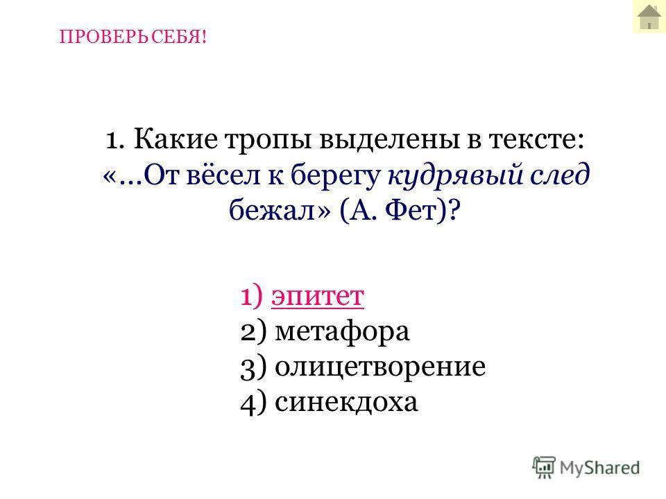 1. Какие тропы выделены в тексте: «...От вёсел к берегу кудрявый след бежал» (А. Фет)? 1) эпитет 2) метафора 3) олицетворение 4) синекдоха ПРОВЕРЬ СЕБЯ!