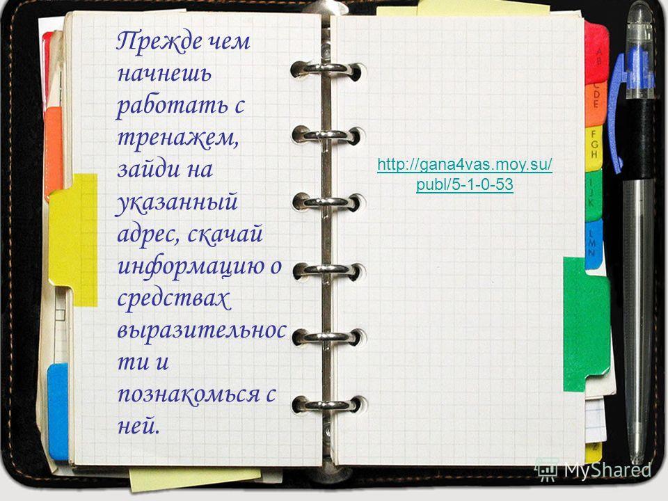 Прежде чем начнешь работать с тренажем, зайди на указанный адрес, скачай информацию о средствах выразительнос ти и познакомься с ней. http://gana4vas.moy.su/ publ/5-1-0-53