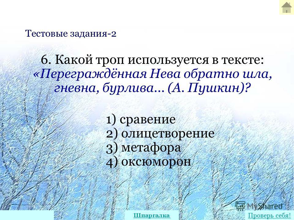 6. Какой троп используется в тексте: «Переграждённая Нева обратно шла, гневна, бурлива... (А. Пушкин)? 1) сравение 2) олицетворение 3) метафора 4) оксюморон Тестовые задания-2 Проверь себя! Шпаргалка