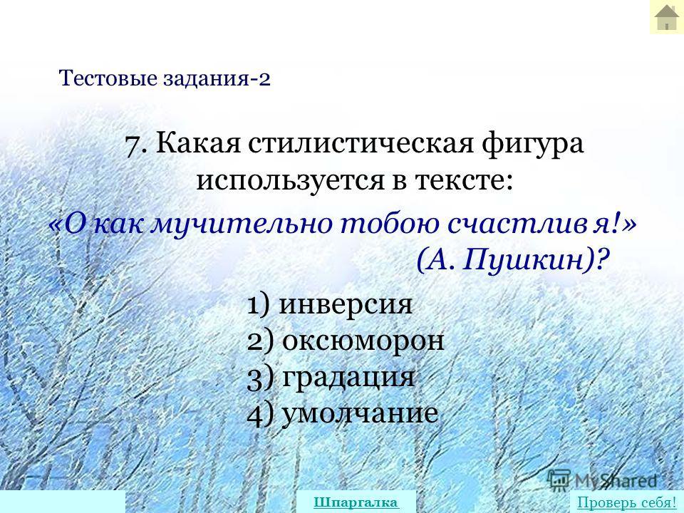 7. Какая стилистическая фигура используется в тексте: «О как мучительно тобою счастлив я!» (А. Пушкин)? 1) инверсия 2) оксюморон 3) градация 4) умолчание Тестовые задания-2 Проверь себя! Шпаргалка