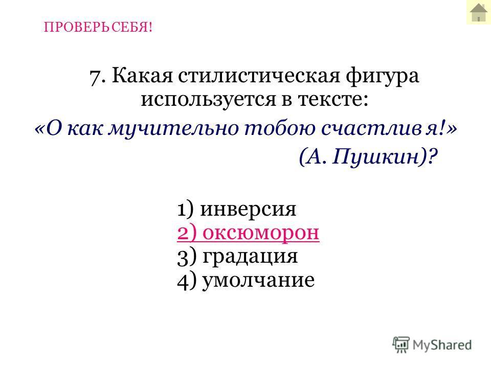 7. Какая стилистическая фигура используется в тексте: «О как мучительно тобою счастлив я!» (А. Пушкин)? 1) инверсия 2) оксюморон 3) градация 4) умолчание ПРОВЕРЬ СЕБЯ!