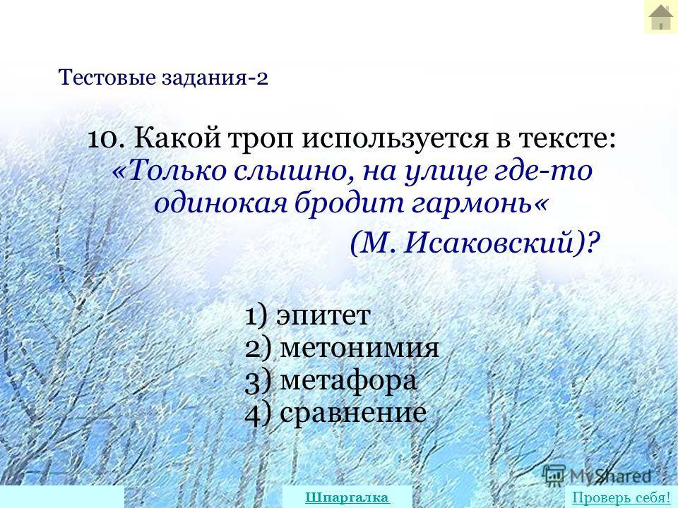 10. Какой троп используется в тексте: «Только слышно, на улице где-то одинокая бродит гармонь« (М. Исаковский)? 1) эпитет 2) метонимия 3) метафора 4) сравнение Тестовые задания-2 Проверь себя! Шпаргалка