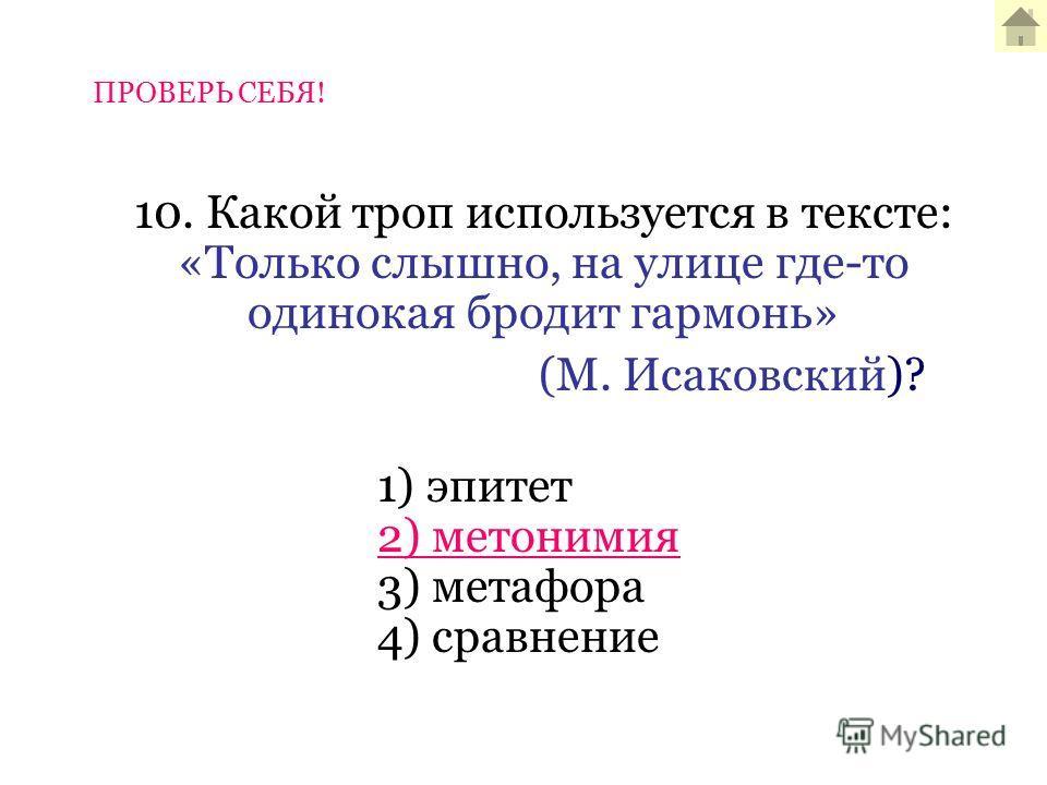 10. Какой троп используется в тексте: «Только слышно, на улице где-то одинокая бродит гармонь» (М. Исаковский)? 1) эпитет 2) метонимия 3) метафора 4) сравнение ПРОВЕРЬ СЕБЯ!