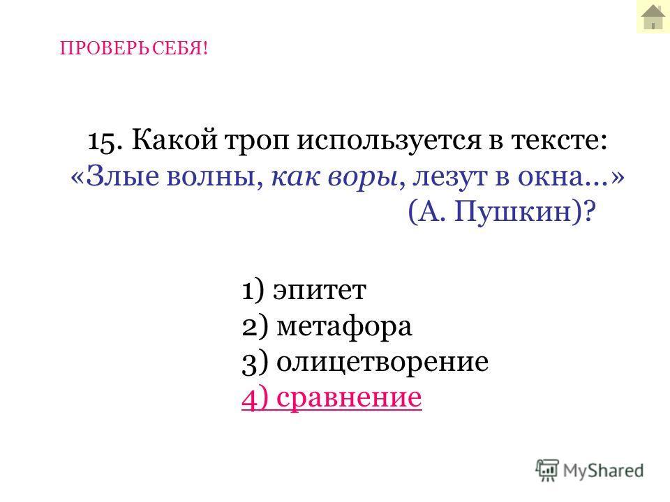 15. Какой троп используется в тексте: «Злые волны, как воры, лезут в окна...» (А. Пушкин)? 1) эпитет 2) метафора 3) олицетворение 4) сравнение ПРОВЕРЬ СЕБЯ!