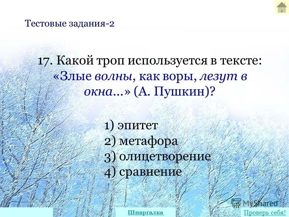 17. Какой троп используется в тексте: «Злые волны, как воры, лезут в окна...» (А. Пушкин)? 1) эпитет 2) метафора 3) олицетворение 4) сравнение Тестовые задания-2 Проверь себя! Шпаргалка