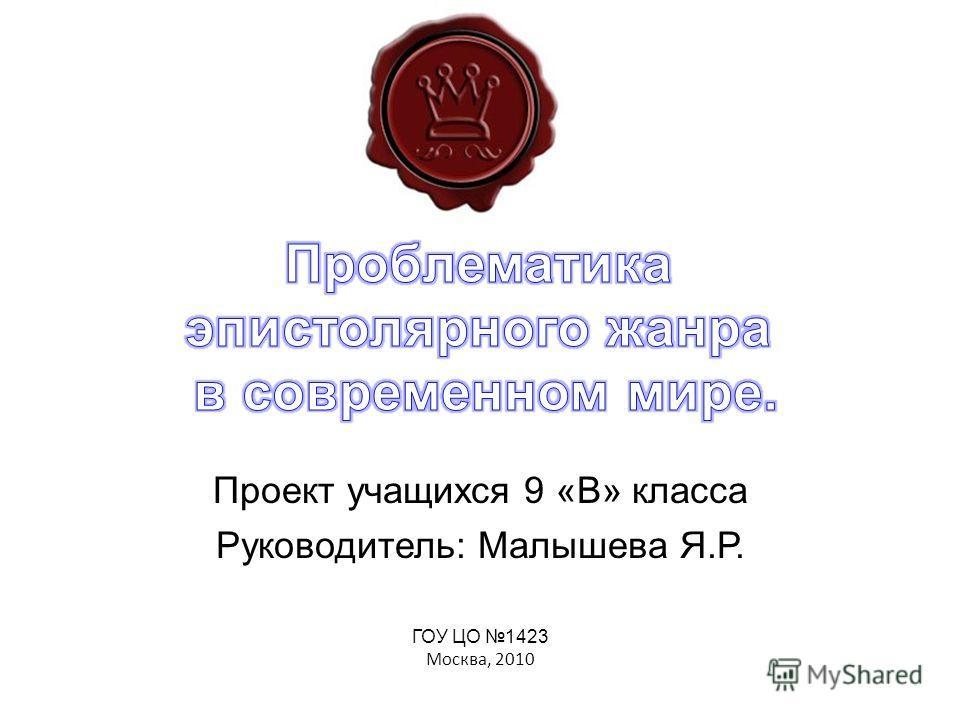 ГОУ ЦО 1423 Москва, 2010 Проект учащихся 9 «В» класса Руководитель: Малышева Я.Р.