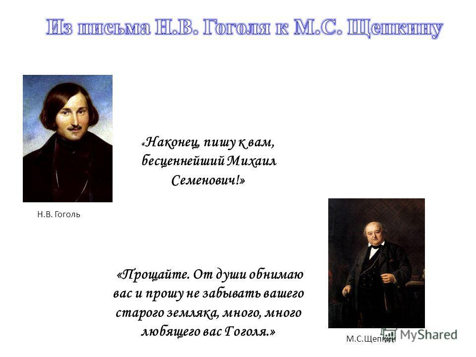 Н.В. Гоголь М.С.Щепкин « Наконец, пишу к вам, бесценнейший Михаил Семенович!» «Прощайте. От души обнимаю вас и прошу не забывать вашего старого земляка, много, много любящего вас Гоголя.»