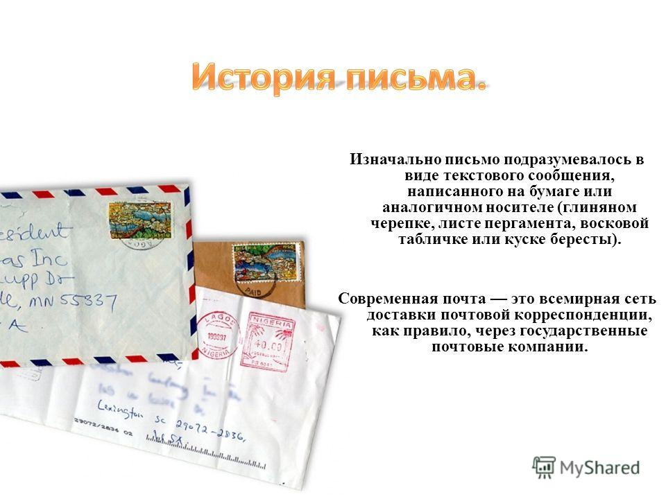 Изначально письмо подразумевалось в виде текстового сообщения, написанного на бумаге или аналогичном носителе (глиняном черепке, листе пергамента, восковой табличке или куске бересты). Современная почта это всемирная сеть доставки почтовой корреспонд