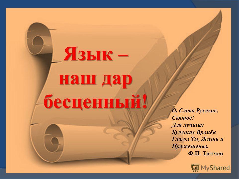 Язык – наш дар бесценный ! О, Слово Русское, Святое ! Для лучших Будущих Времён Глагол Ты, Жизнь и Просвещенье. Ф. И. Тютчев