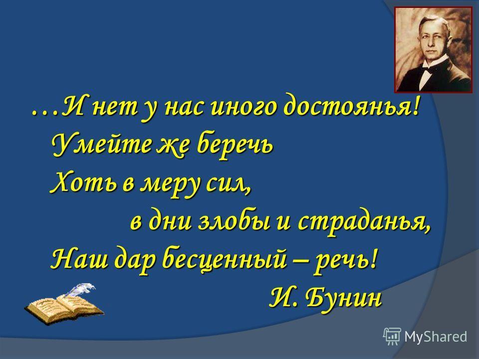 …И нет у нас иного достоянья! Умейте же беречь Умейте же беречь Хоть в меру сил, Хоть в меру сил, в дни злобы и страданья, в дни злобы и страданья, Наш дар бесценный – речь! Наш дар бесценный – речь! И. Бунин