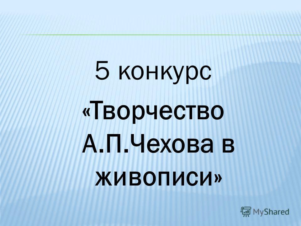5 конкурс «Творчество А.П.Чехова в живописи»