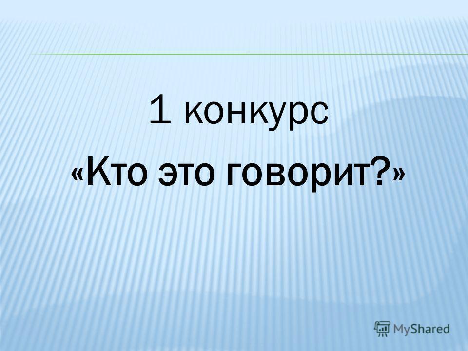 1 конкурс «Кто это говорит?»