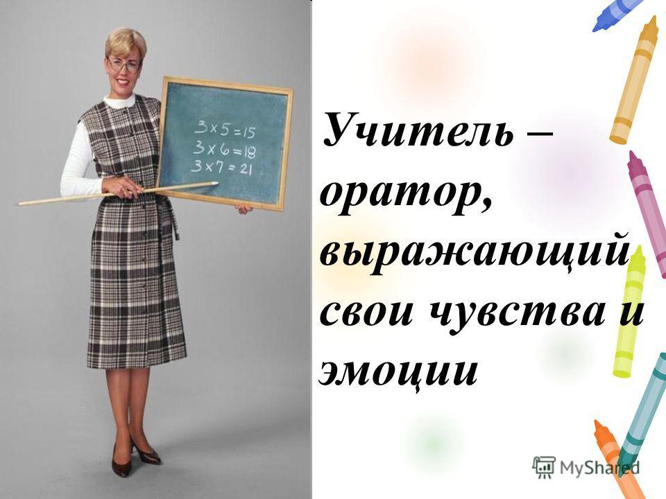 Учитель – оратор, выражающий свои чувства и эмоции