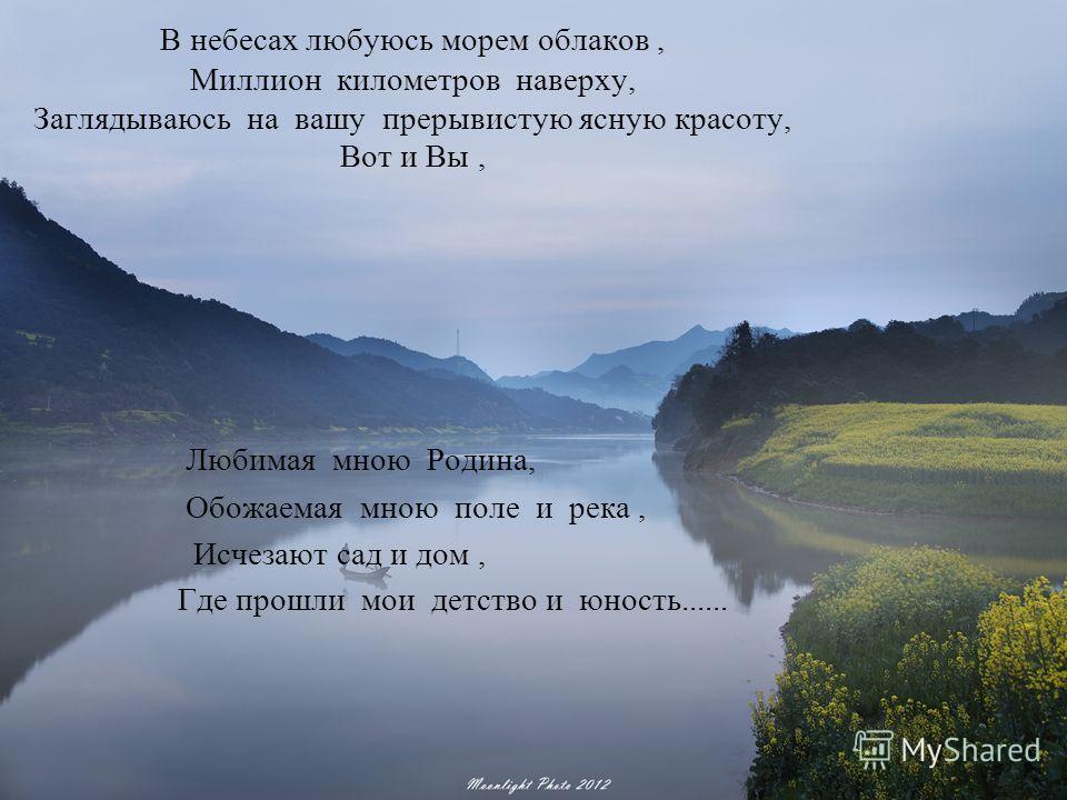 В небесах любуюсь морем облаков, Миллион километров наверху, Заглядываюсь на вашу прерывистую ясную красоту, Вот и Вы, Любимая мною Родина, Обожаемая мною поле и река, Исчезают сад и дом, Где прошли мои детство и юность......